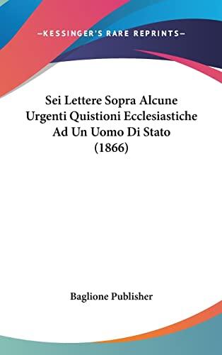 9781162370385: Sei Lettere Sopra Alcune Urgenti Quistioni Ecclesiastiche Ad Un Uomo Di Stato (1866) (Italian Edition)