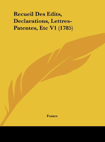 Recueil Des Edits, Declarations, Lettres-Patentes, Etc V1 (1785) (French Edition) (1162416777) by France
