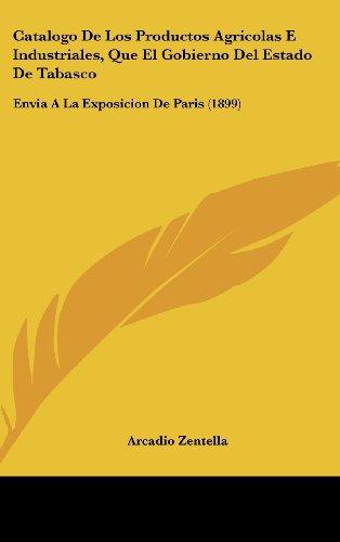 9781162438528: Catalogo De Los Productos Agricolas E Industriales, Que El Gobierno Del Estado De Tabasco: Envia A La Exposicion De Paris (1899) (Spanish Edition)