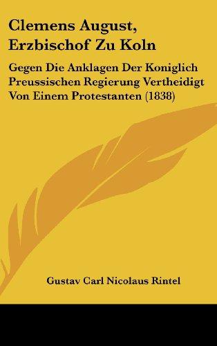 Clemens August, Erzbischof Zu Koln: Gegen Die Anklagen Der Koniglich Preussischen Regierung Vertheidigt Von Einem Protestanten (1838) (German Edition)