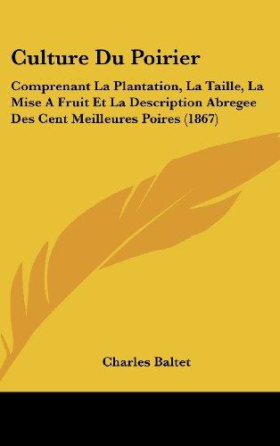 9781162463360: Culture Du Poirier: Comprenant La Plantation, La Taille, La Mise A Fruit Et La Description Abregee Des Cent Meilleures Poires (1867) (French Edition)