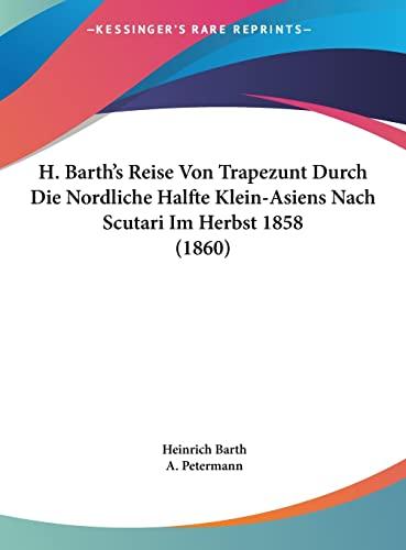9781162463650: H. Barth's Reise Von Trapezunt Durch Die Nordliche Halfte Klein-Asiens Nach Scutari Im Herbst 1858 (1860) (German Edition)