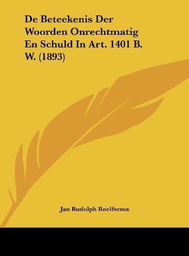 9781162465395: De Beteekenis Der Woorden Onrechtmatig En Schuld In Art. 1401 B. W. (1893) (Chinese Edition)
