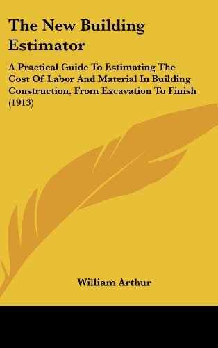 9781162474298: The New Building Estimator: A Practical Guide To Estimating The Cost Of Labor And Material In Building Construction, From Excavation To Finish (1913)