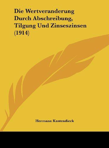 Die Wertveranderung Durch Abschreibung, Tilgung Und Zinseszinsen (1914) (German Edition)