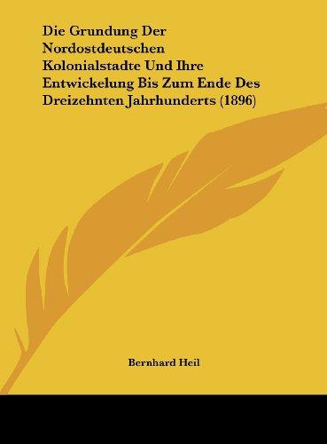 Die Grundung Der Nordostdeutschen Kolonialstadte Und Ihre Entwickelung Bis Zum Ende Des Dreizehnten Jahrhunderts (1896) (German Edition)