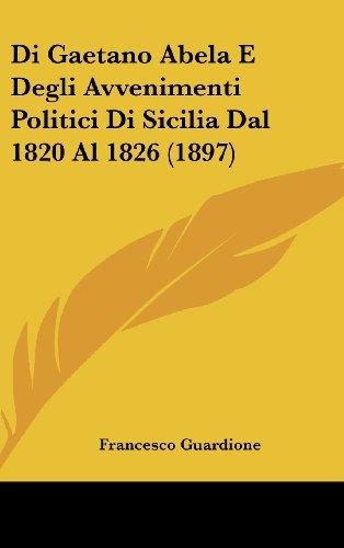Di Gaetano Abela E Degli Avvenimenti Politici Di Sicilia Dal 1820 Al 1826 (1897) (Italian Edition)
