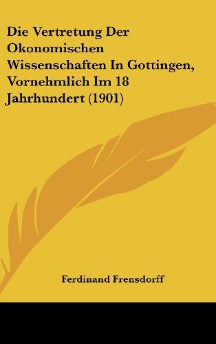 Die Vertretung Der Okonomischen Wissenschaften In Gottingen, Vornehmlich Im 18 Jahrhundert (1901) (German Edition)