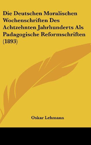 9781162530154: Die Deutschen Moralischen Wochenschriften Des Achtzehnten Jahrhunderts Als Padagogische Reformschriften (1893) (German Edition)
