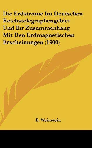 Die Erdstrome Im Deutschen Reichstelegraphengebiet Und Ihr Zusammenhang Mit Den Erdmagnetischen Erscheinungen (1900) (German Edition)