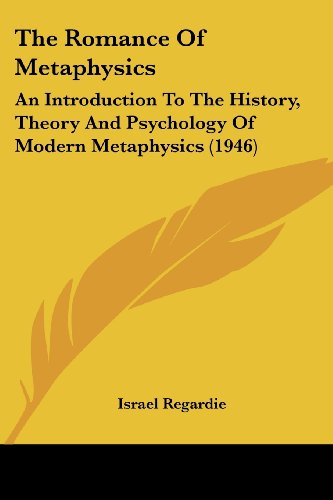 The Romance Of Metaphysics: An Introduction To The History, Theory And Psychology Of Modern Metaphysics (1946) (1162557362) by Israel Regardie