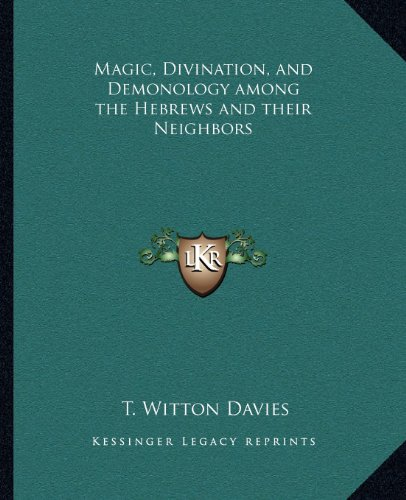 Magic, Divination, and Demonology Among the Hebrews: Davies, T Witton