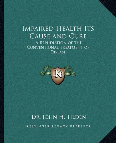 9781162565989: Impaired Health Its Cause and Cure: A Repudiation of the Conventional Treatment of Disease