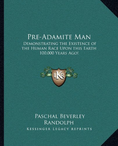 9781162566832: Pre-Adamite Man: Demonstrating the Existence of the Human Race Upon this Earth 100,000 Years Ago!