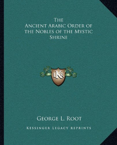 The Ancient Arabic Order of the Nobles of the Mystic Shrine: Root, George L.