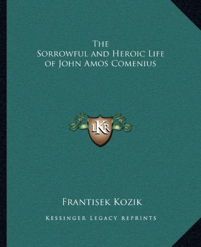 9781162578026: The Sorrowful and Heroic Life of John Amos Comenius