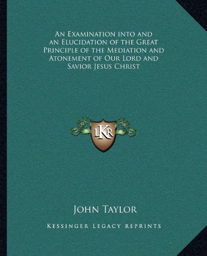 9781162580562: An Examination into and an Elucidation of the Great Principle of the Mediation and Atonement of Our Lord and Savior Jesus Christ