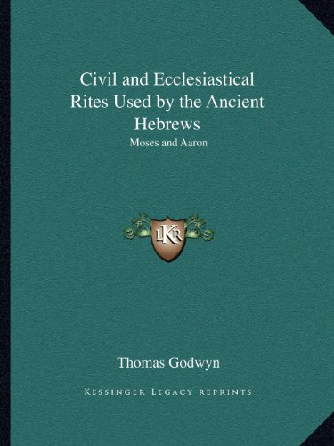 Civil and Ecclesiastical Rites Used by the Ancient Hebrews: Moses and Aaron: Godwyn, Thomas