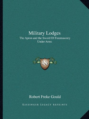 Military Lodges: The Apron and the Sword Of Freemasonry Under Arms (1162602236) by Robert Freke Gould