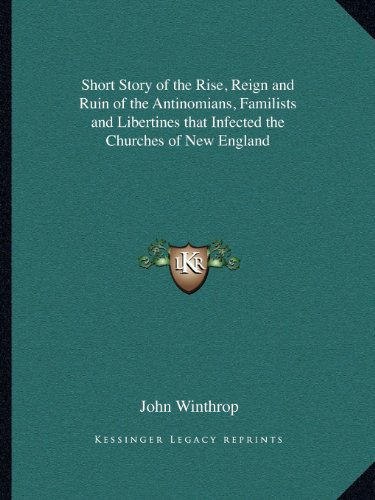 9781162612904: Short Story of the Rise, Reign and Ruin of the Antinomians, Familists and Libertines that Infected the Churches of New England
