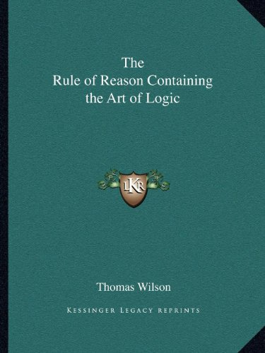 The Rule of Reason Containing the Art of Logic: Wilson, Thomas