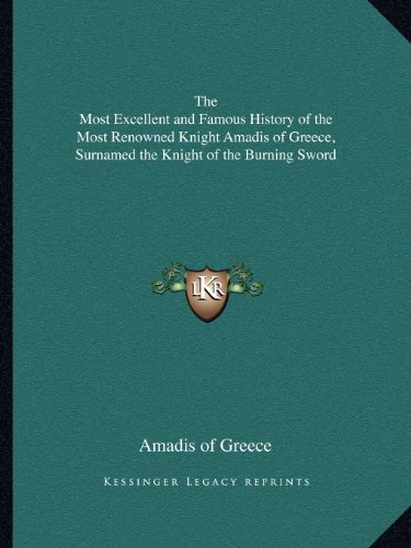 9781162617336: The Most Excellent and Famous History of the Most Renowned Knight Amadis of Greece, Surnamed the Knight of the Burning Sword
