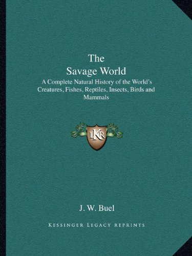9781162625560: The Savage World: A Complete Natural History of the World's Creatures, Fishes, Reptiles, Insects, Birds and Mammals