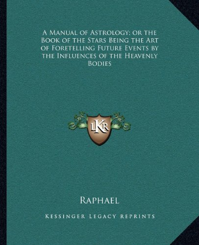 9781162632223: A Manual of Astrology; or the Book of the Stars Being the Art of Foretelling Future Events by the Influences of the Heavenly Bodies