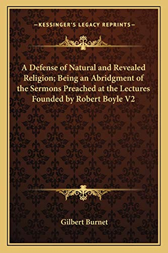 A Defense of Natural and Revealed Religion; Being an Abridgment of the Sermons Preached at the Lectures Founded by Robert Boyle V2 (1162634618) by Burnet, Gilbert