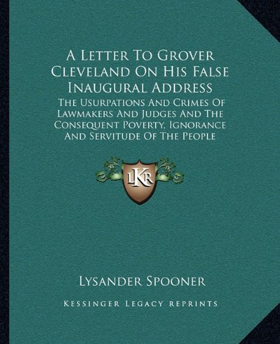9781162649122: A Letter To Grover Cleveland On His False Inaugural Address: The Usurpations And Crimes Of Lawmakers And Judges And The Consequent Poverty, Ignorance And Servitude Of The People