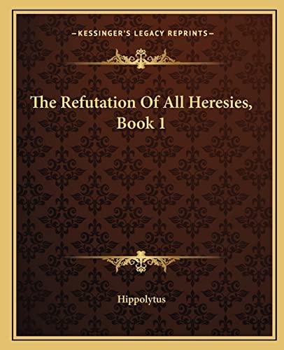 9781162706641: The Refutation Of All Heresies, Book 1