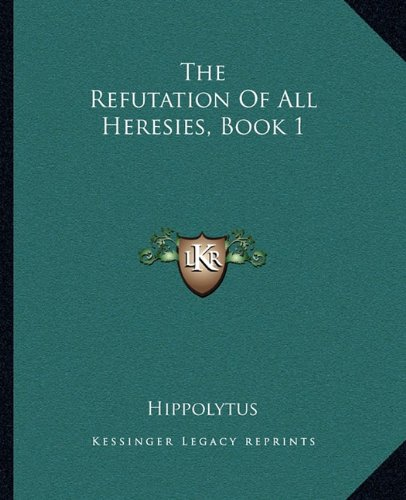 9781162706641: The Refutation Of All Heresies, Book 1