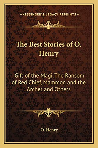9781162724515: The Best Stories of O. Henry: Gift of the Magi, The Ransom of Red Chief, Mammon and the Archer and Others