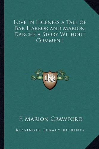 Love in Idleness a Tale of Bar Harbor and Marion Darche a Story Without Comment (1162726776) by Crawford, F. Marion
