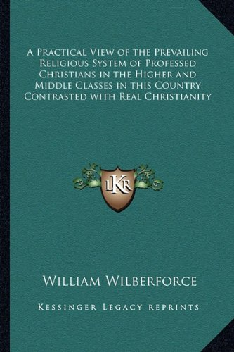 9781162730721: A Practical View of the Prevailing Religious System of Professed Christians in the Higher and Middle Classes in this Country Contrasted with Real Christianity
