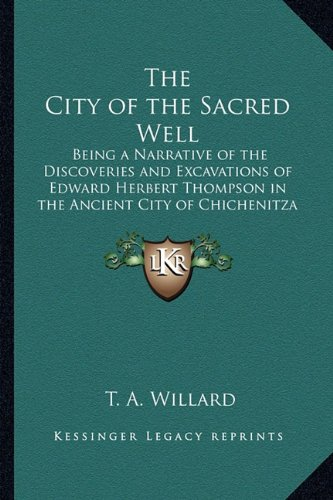 9781162734569: The City of the Sacred Well: Being a Narrative of the Discoveries and Excavations of Edward Herbert Thompson in the Ancient City of Chichenitza 1910