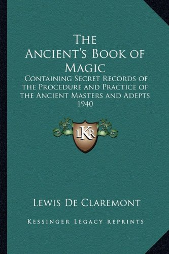 9781162735658: The Ancient's Book of Magic: Containing Secret Records of the Procedure and Practice of the Ancient Masters and Adepts 1940