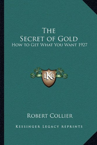 9781162736310: The Secret of Gold: How to Get What You Want 1927