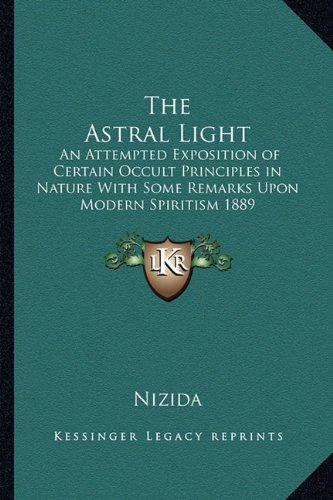 9781162737751: The Astral Light: An Attempted Exposition of Certain Occult Principles in Nature With Some Remarks Upon Modern Spiritism 1889