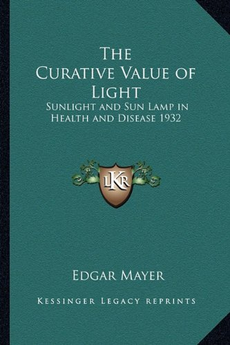 9781162737805: The Curative Value of Light: Sunlight and Sun Lamp in Health and Disease 1932