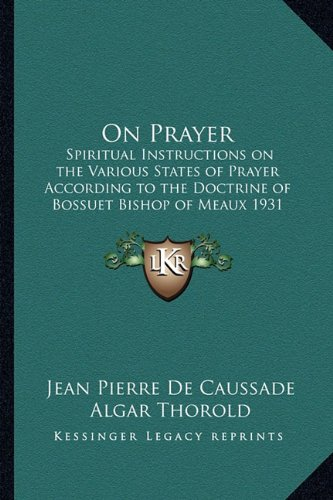 9781162738185: On Prayer: Spiritual Instructions on the Various States of Prayer According to the Doctrine of Bossuet Bishop of Meaux 1931