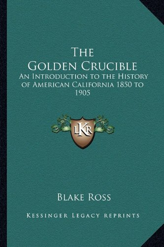 9781162742366: The Golden Crucible: An Introduction to the History of American California 1850 to 1905