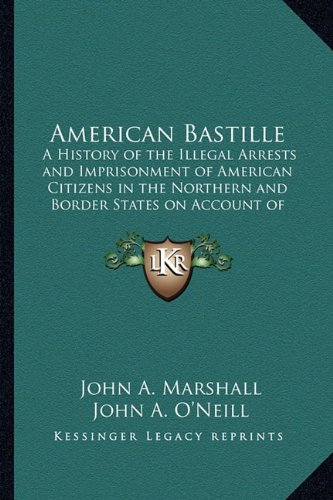 9781162742458: American Bastille: A History of the Illegal Arrests and Imprisonment of American Citizens in the Northern and Border States on Account of Their Political Opinions During the Late Civil War V1