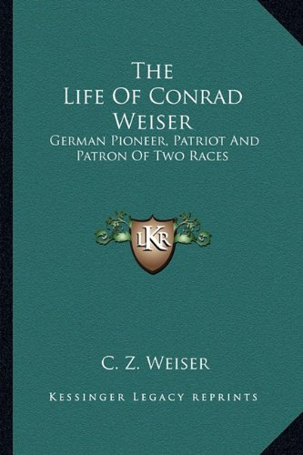 9781162746838: The Life Of Conrad Weiser: German Pioneer, Patriot And Patron Of Two Races