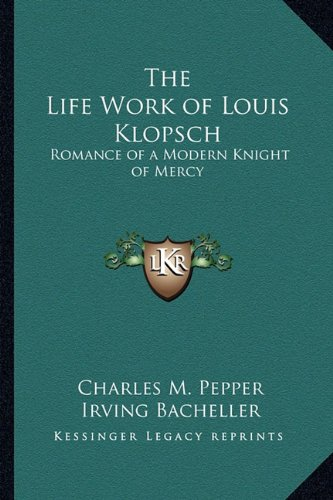 9781162767369: The Life Work of Louis Klopsch: Romance of a Modern Knight of Mercy