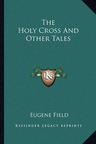 The Holy Cross And Other Tales (9781162802398) by Eugene Field