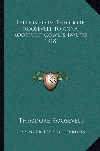 9781162803753: Letters from Theodore Roosevelt to Anna Roosevelt Cowles 1870 to 1918