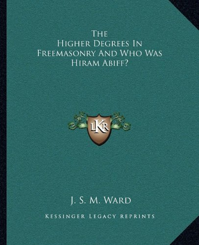 9781162809458: The Higher Degrees In Freemasonry And Who Was Hiram Abiff?