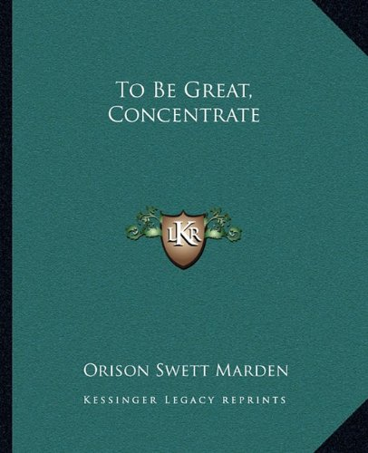 To Be Great, Concentrate (9781162826776) by Orison Swett Marden