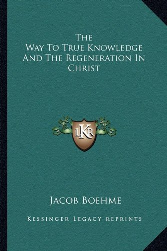 The Way To True Knowledge And The Regeneration In Christ (1162829648) by Boehme, Jacob